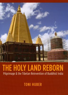 Holy Land Reborn: Pilgrimage and the Tibetan Reinvention of Buddhist India