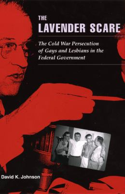Lavender Scare The Cold War Persecution of Gays And Lesbians in the Federal Government