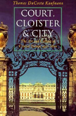 Court, Cloister and City The Art & Culture of Central Europe, 1450-1800