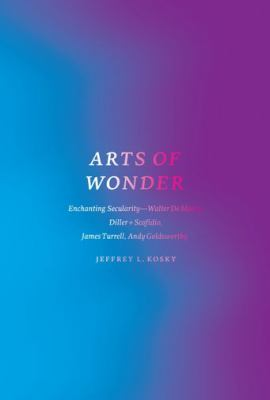Arts of Wonder : Enchanting Secularity - Walter de Maria, Diller + Scofidio, James Turrell, Andy Goldsworthy
