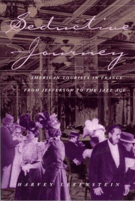 Seductive Journey American Tourists in France from Jefferson to the Jazz Age