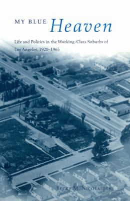 My Blue Heaven Life and Politics in the Working-Class Suburbs of Los Angeles, 1920-1965