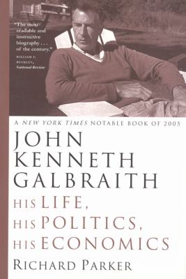 John Kenneth Galbraith His Life, His Politics, His Economics