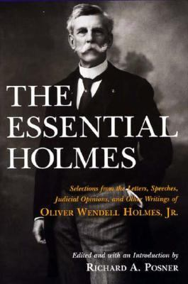 Essential Holmes Selections from the Letters, Speeches, Judicial Opinions, and Other Writings of Oliver Wendell Holmes, Jr.