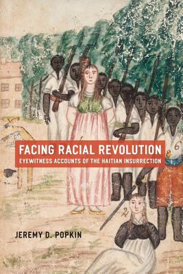 Facing Racial Revolution Eyewitness Accounts of the Haitian Insurrection