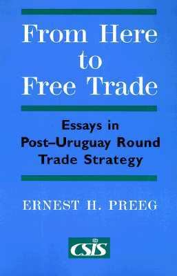 From Here to Free Trade Essays in Post-Uruguay Round Trade Strategy
