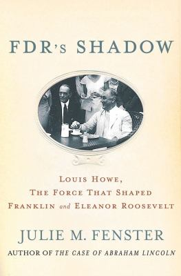 FDR's Shadow : Louis Howe, the Force That Shaped Franklin and Eleanor Roosevelt