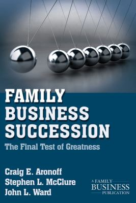 Family Business Succession : The Final Test of Greatness