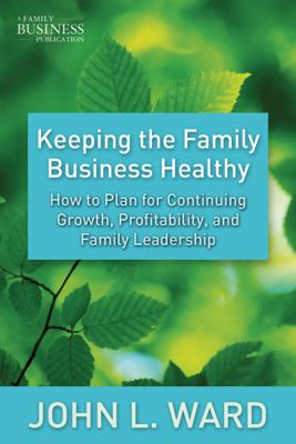 Keeping the Family Business Healthy : How to Plan for Continuing Growth, Profitability, and Family Leadership