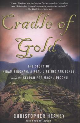 Cradle of Gold : The Story of Hiram Bingham, a Real-Life Indiana Jones, and the Search for Machu Picchu