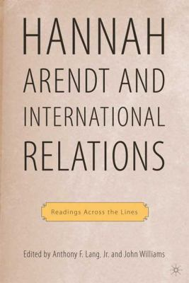 Hannah Arendt and International Relations: Readings Across the Lines