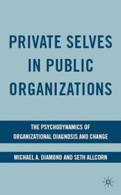 Private Selves in Public Organizations: The Psychodynamics of Organizational Diagnosis and Change - Diamond, Michael A., Allcorn, Seth pdf epub