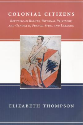 Colonial Citizens Republican Rights, Paternal Privilege, and Gender in French Syria and Lebanon