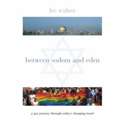 Between Sodom and Eden A Gay Journey Through Today's Changing Israel