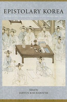 Epistolary Korea: Letters in the Communicative Space of the Choson, 1392-1910