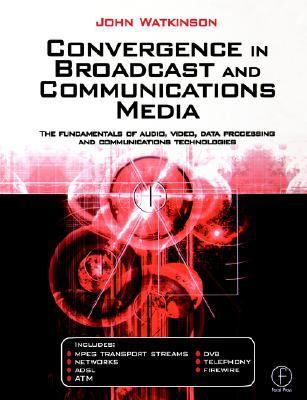 Convergence in Broadcast and Communications Media The Fundamentals of Audio, Video, Data Processing and Communications Technologies