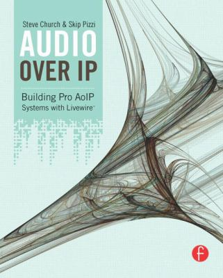 Audio Over IP: A Practical Guide to Building Studios with IP, including VoIP and Livewire