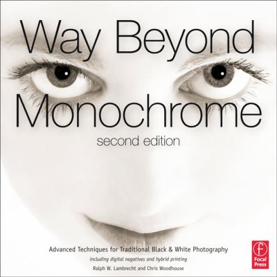 Way Beyond Monochrome : Advanced Techniques for Traditional Black and White Photography Including Digital Negatives and Hybrid Printing