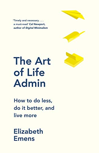 The Art of Life Admin: How to do less, do it better, live more