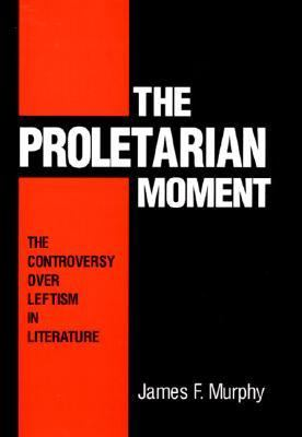 Proletarian Moment The Controversy over Leftism in Literature