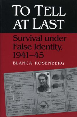 To Tell at Last Survival Under False Identity, 1941-45