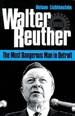 Walter Reuther The Most Dangerous Man in Detroit