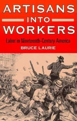 Artisans into Workers Labor in Nineteenth-Century America