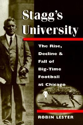 Stagg's University The Rise, Decline, and Fall of Big-Time Football at Chicago
