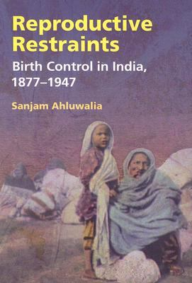 Reproductive Restraints Birth Control in India, 1877-1947