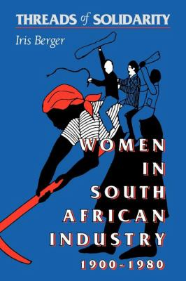 Threads of Solidarity Women in South African Industry, 1900-1980