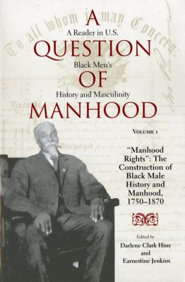 "Question of Manhood A Reader in U.S. Black Men's History and Masculinity  ""Manhood Rights""  The Construction of Black Male History and Manhood, 1750-1870"