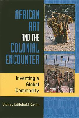 African Art and the Colonial Encounter Inventing a Global Commodity