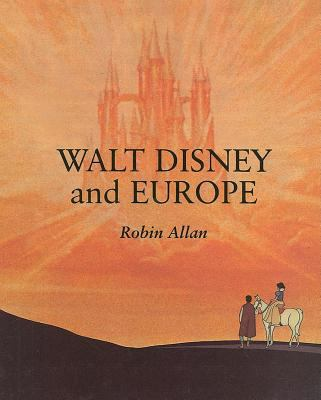 Walt Disney and Europe European Influences on the Animated Feature Films of Walt Disney