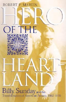 Hero of the Heartland Billy Sunday and the Transformation of American Society, 1862-1935