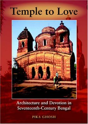 Temple to Love Architecture and Devotion in Seventeenth-Century Bengal