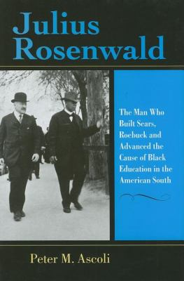 Julius Rosenwald The Man Who Built Sears, Roebuck And Advanced the Cause of Black Education in the American South