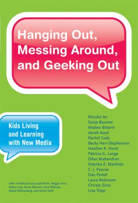 Hanging Out, Messing Around, and Geeking Out: Kids Living and Learning with New Media (John D. and Catherine T. MacArthur Foundation Series on Digital Media and Learning)