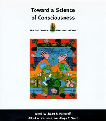 Toward a Science of Consciousness The First Tucson Discussions and Debates