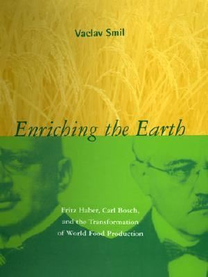 Enriching the Earth Fritz Haber, Carl Bosch, and the Transformation of World Food Production