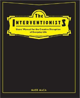 Interventionists Users' Manual For The Creative Disuption Of Everyday Life