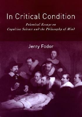 In Critical Condition Polemical Essays on Cognitive Science and the Philosophy of Mind