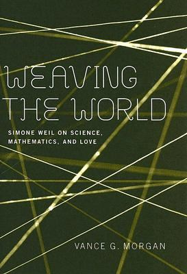 Weaving the World Simone Weil on Science, Mathematics, And Love
