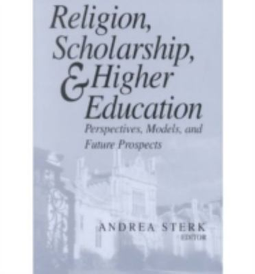 Religion, Scholarship, and Higher Education Perspectives, Models and Future Prospects  Essays from the Lilly Seminar on Religion and Higher Education