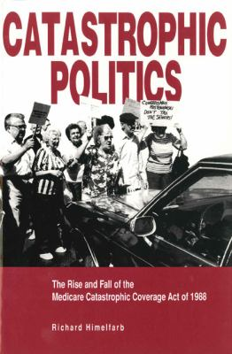 Catastrophic Politics The Rise and Fall of the Medicare Catastrophic Coverage Act of 1988