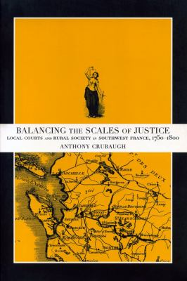 Balancing the Scales of Justice Local Courts and Rural Society in Southwest France, 1750-1800