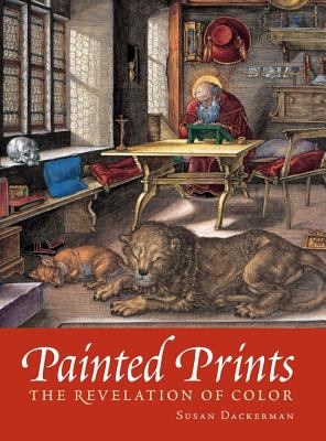 Painted Prints The Revelation of Color in Northern Renaissance and Baroque Engravings, Etchings, & Woodcuts