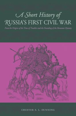 Short History of Russia's First Civil War The Time of Troubles to the Founding of the Romanov Dynasty