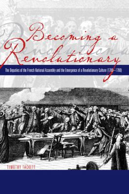 Becoming a Revolutionary The Deputies of the French National Assembly and the Emergence of a Revolutionary Culture ( 1789-1790)