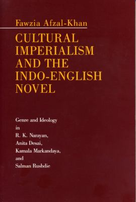 Cultural Imperialism and the INDO-English Novel: Genre and Ideology in R.K. Narayan, Anita Desai, Kamala Markandaya, and Salman Rushdie