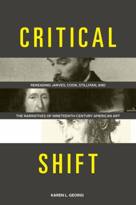 Critical Shift : Rereading Jarves, Cook, Stillman, and the Narratives of Nineteenth-Century American Art